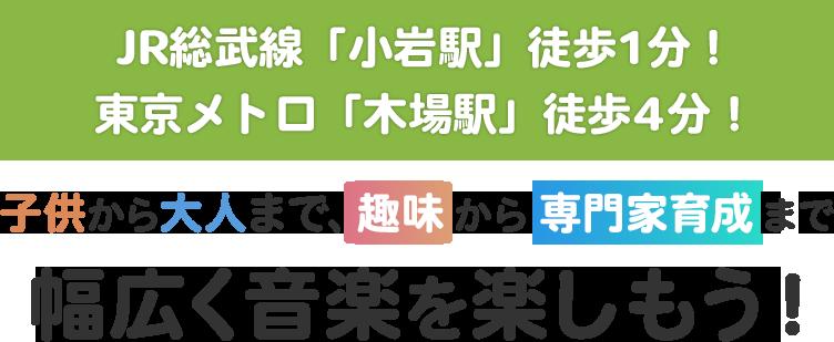 JR総武線「小岩駅」徒歩1分!東京メトロ「木場駅」徒歩4分!子供から大人まで、趣味から専門家育成まで幅広く音楽を楽しもう!